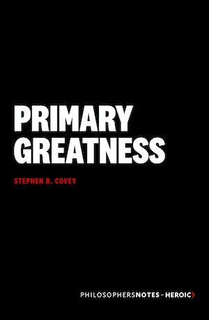 Primary Greatness By Stephen R Covey Philosophersnotes Optimize